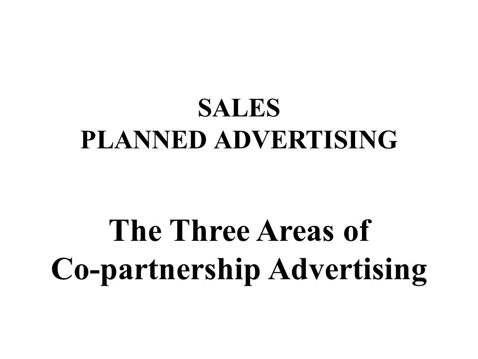 SALES PLANNED ADVERTISING The Three Areas of Co-partnership Advertising