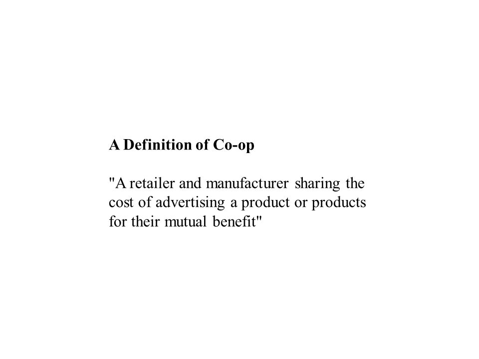 A Definition of Co-op A retailer and manufacturer sharing the cost of advertising a product or products for their mutual benefit