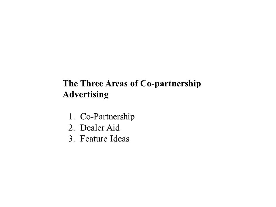 The Three Areas of Co-partnership Advertising 1.Co-Partnership 2.Dealer Aid 3.Feature Ideas