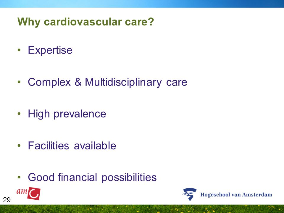 29 Why cardiovascular care? Expertise Complex & Multidisciplinary care High prevalence Facilities available Good financial possibilities