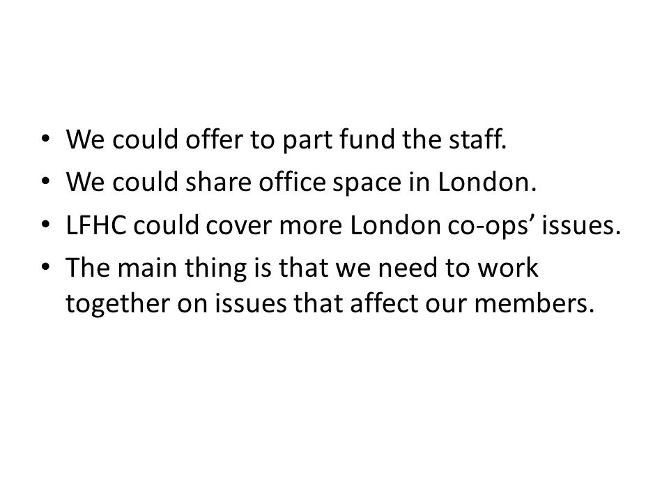 We could offer to part fund the staff. We could share office space in London.