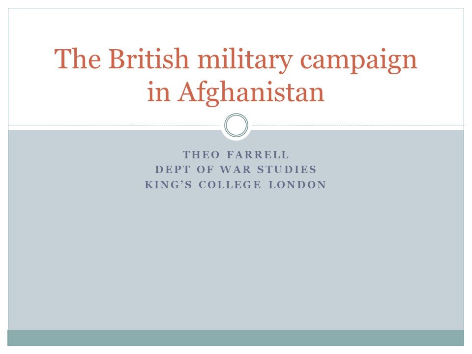 THEO FARRELL DEPT OF WAR STUDIES KING'S COLLEGE LONDON The British military campaign in Afghanistan