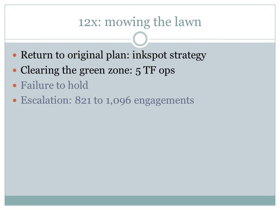 12x: mowing the lawn Return to original plan: inkspot strategy Clearing the green zone: 5 TF ops Failure to hold Escalation: 821 to 1,096 engagements