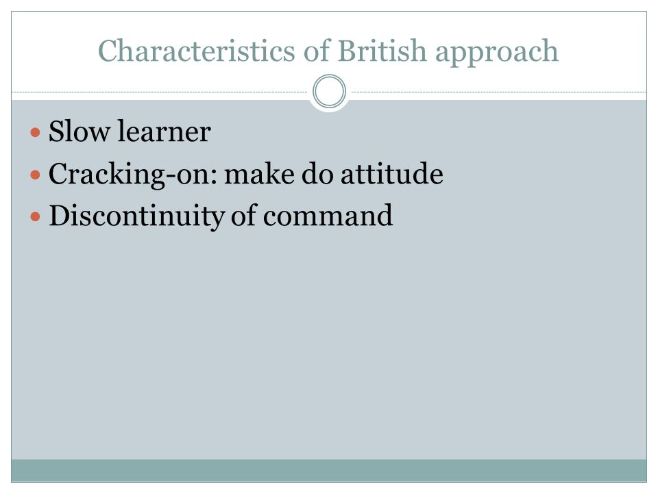Characteristics of British approach Slow learner Cracking-on: make do attitude Discontinuity of command