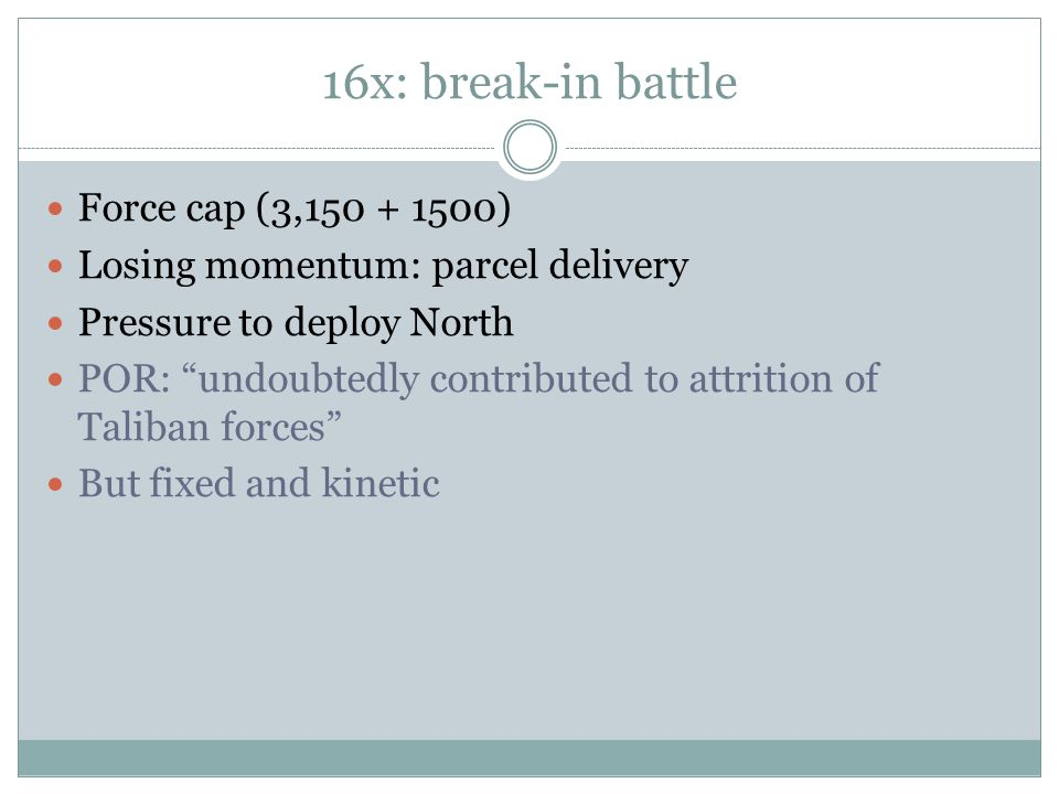 16x: break-in battle Force cap (3,150 + 1500) Losing momentum: parcel delivery Pressure to deploy North POR: undoubtedly contributed to attrition of Taliban forces But fixed and kinetic
