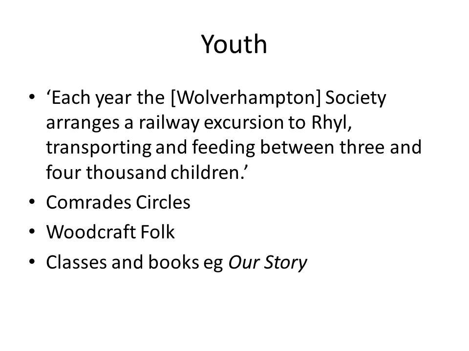Youth 'Each year the [Wolverhampton] Society arranges a railway excursion to Rhyl, transporting and feeding between three and four thousand children.' Comrades Circles Woodcraft Folk Classes and books eg Our Story