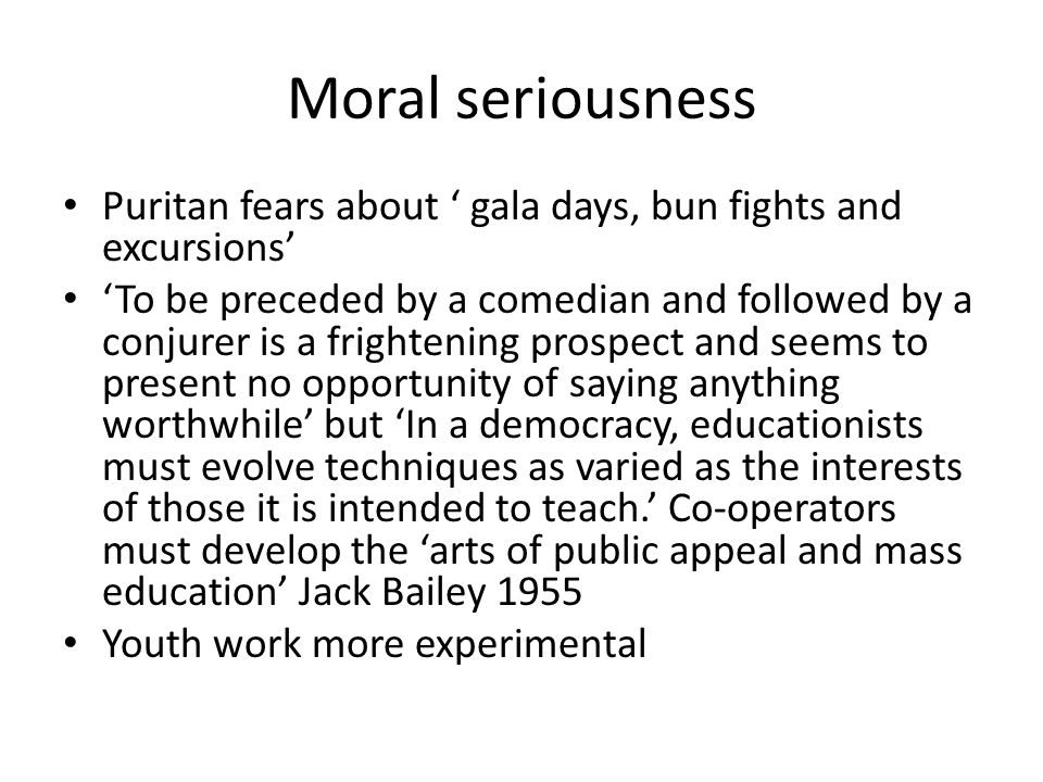 Moral seriousness Puritan fears about ' gala days, bun fights and excursions' 'To be preceded by a comedian and followed by a conjurer is a frightening prospect and seems to present no opportunity of saying anything worthwhile' but 'In a democracy, educationists must evolve techniques as varied as the interests of those it is intended to teach.' Co-operators must develop the 'arts of public appeal and mass education' Jack Bailey 1955 Youth work more experimental