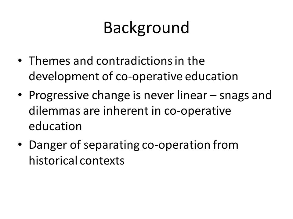 Background Themes and contradictions in the development of co-operative education Progressive change is never linear – snags and dilemmas are inherent in co-operative education Danger of separating co-operation from historical contexts