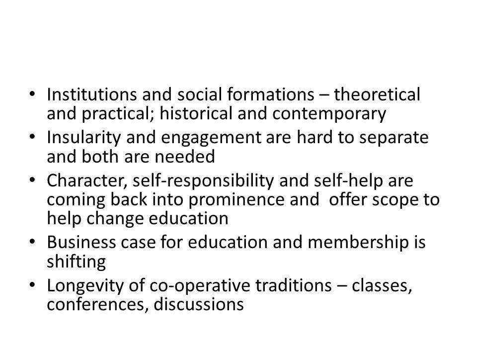 Institutions and social formations – theoretical and practical; historical and contemporary Insularity and engagement are hard to separate and both are needed Character, self-responsibility and self-help are coming back into prominence and offer scope to help change education Business case for education and membership is shifting Longevity of co-operative traditions – classes, conferences, discussions