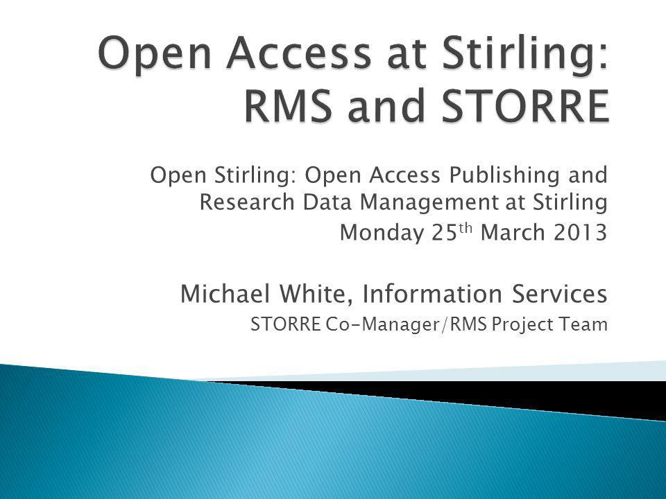 Open Stirling: Open Access Publishing and Research Data Management at Stirling Monday 25 th March 2013 Michael White, Information Services STORRE Co-Manager/RMS Project Team