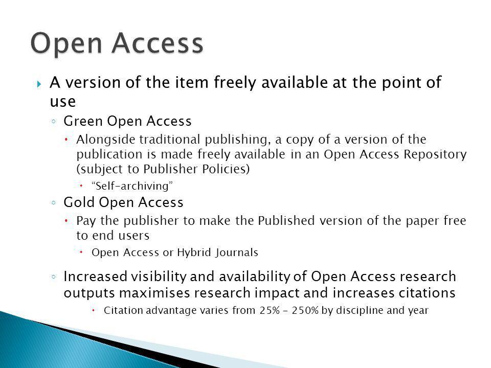  A version of the item freely available at the point of use ◦ Green Open Access  Alongside traditional publishing, a copy of a version of the publication is made freely available in an Open Access Repository (subject to Publisher Policies)  Self-archiving ◦ Gold Open Access  Pay the publisher to make the Published version of the paper free to end users  Open Access or Hybrid Journals ◦ Increased visibility and availability of Open Access research outputs maximises research impact and increases citations  Citation advantage varies from 25% - 250% by discipline and year