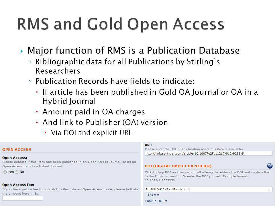  Major function of RMS is a Publication Database ◦ Bibliographic data for all Publications by Stirling's Researchers ◦ Publication Records have fields to indicate:  If article has been published in Gold OA Journal or OA in a Hybrid Journal  Amount paid in OA charges  And link to Publisher (OA) version  Via DOI and explicit URL