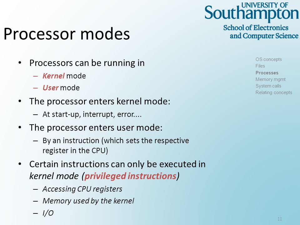 Processor modes Processors can be running in – Kernel mode – User mode The processor enters kernel mode: – At start-up, interrupt, error....