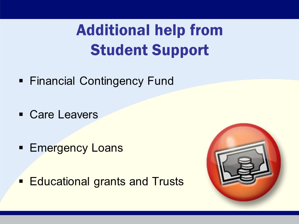 Additional help from Student Support  Financial Contingency Fund  Care Leavers  Emergency Loans  Educational grants and Trusts