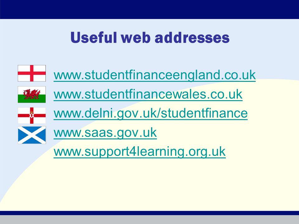 Useful web addresses www.studentfinanceengland.co.uk www.studentfinancewales.co.uk www.delni.gov.uk/studentfinance www.saas.gov.uk www.support4learning.org.uk