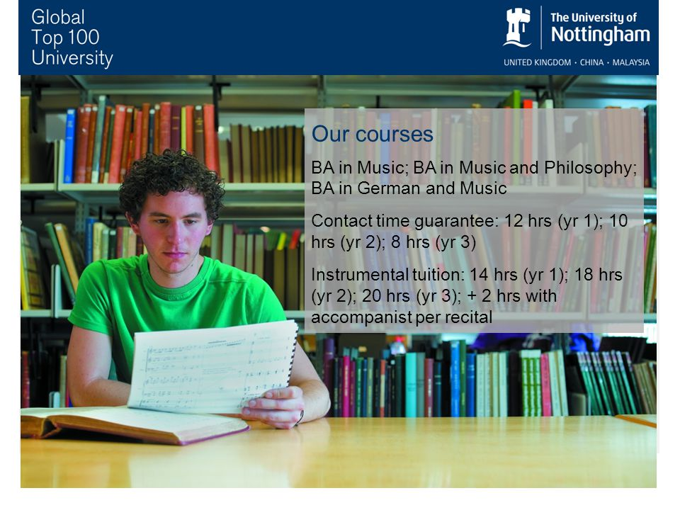 Our courses BA in Music; BA in Music and Philosophy; BA in German and Music Contact time guarantee: 12 hrs (yr 1); 10 hrs (yr 2); 8 hrs (yr 3) Instrumental tuition: 14 hrs (yr 1); 18 hrs (yr 2); 20 hrs (yr 3); + 2 hrs with accompanist per recital