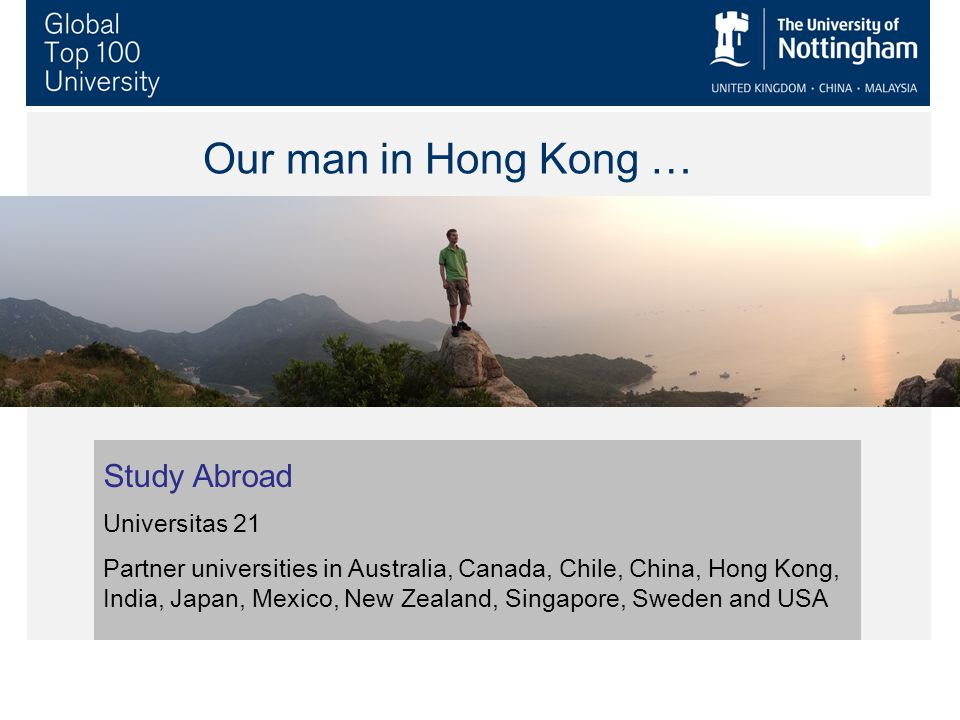 Our man in Hong Kong … Study Abroad Universitas 21 Partner universities in Australia, Canada, Chile, China, Hong Kong, India, Japan, Mexico, New Zealand, Singapore, Sweden and USA