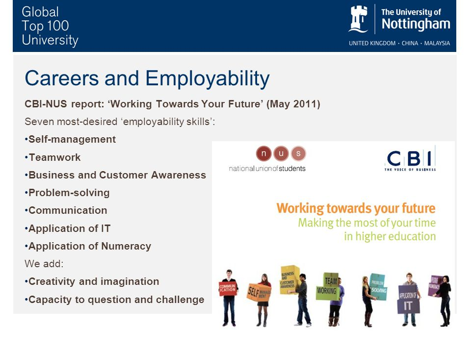Careers and Employability CBI-NUS report: 'Working Towards Your Future' (May 2011) Seven most-desired 'employability skills': Self-management Teamwork Business and Customer Awareness Problem-solving Communication Application of IT Application of Numeracy We add: Creativity and imagination Capacity to question and challenge