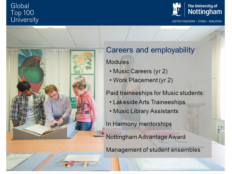 Careers and employability Modules: Music Careers (yr 2) Work Placement (yr 2) Paid traineeships for Music students: Lakeside Arts Traineeships Music Library Assistants In Harmony mentorships Nottingham Advantage Award Management of student ensembles