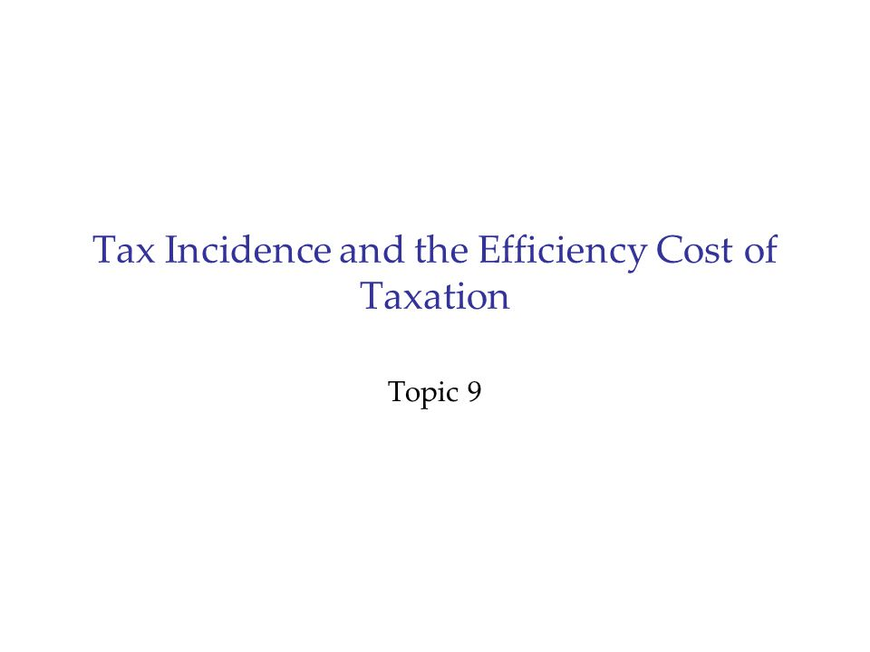 Tax Incidence and the Efficiency Cost of Taxation Topic 9