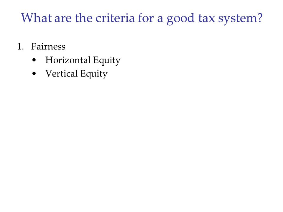 What are the criteria for a good tax system? 1.Fairness Horizontal Equity Vertical Equity