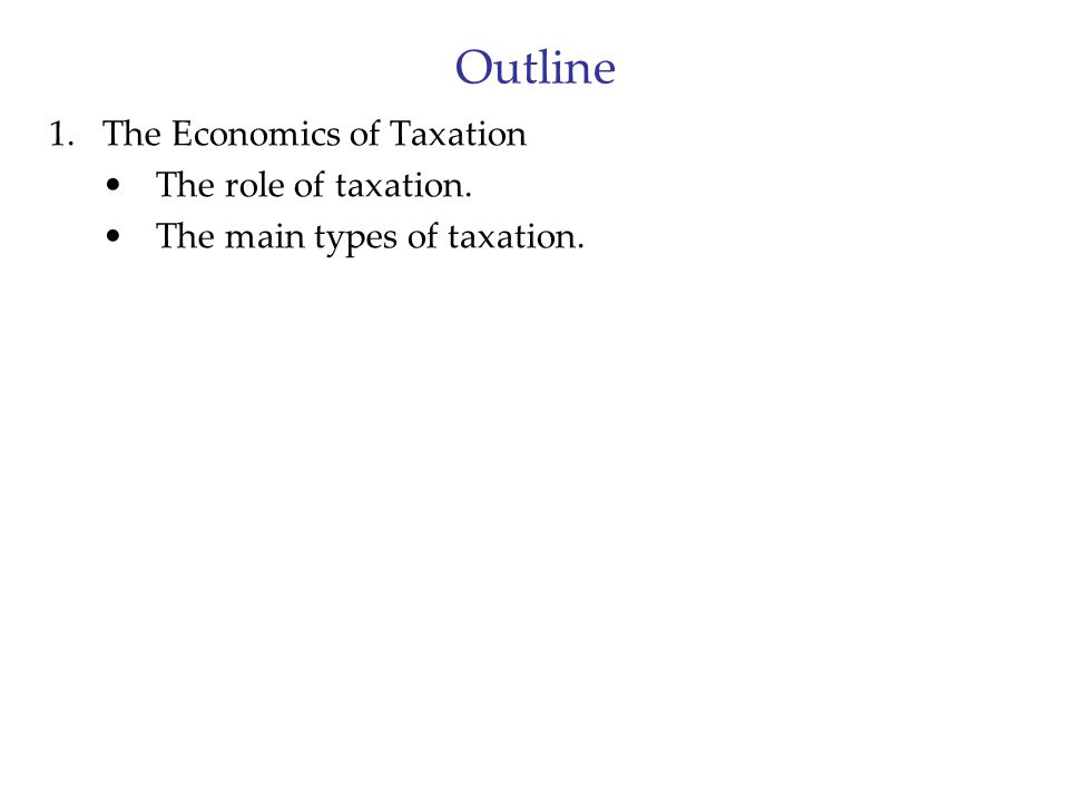 Outline 1.The Economics of Taxation The role of taxation. The main types of taxation.