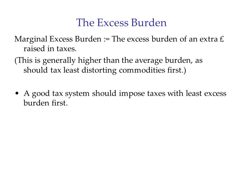 The Excess Burden Marginal Excess Burden := The excess burden of an extra £ raised in taxes. (This is generally higher than the average burden, as sho