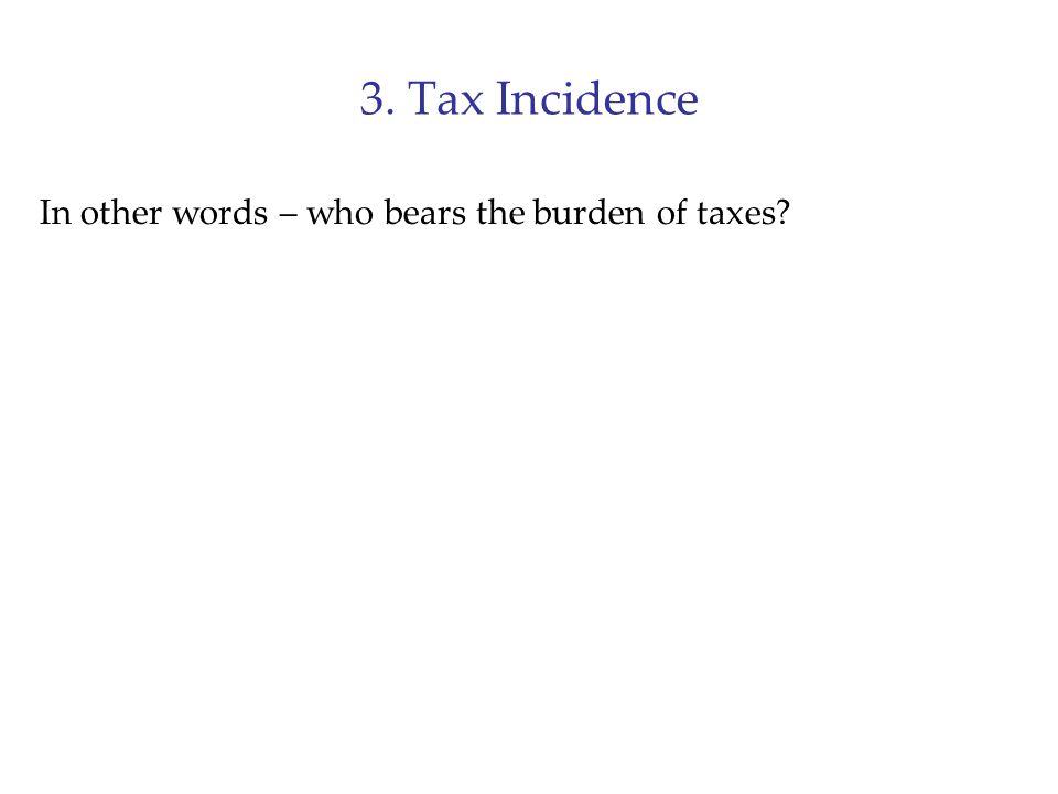 3. Tax Incidence In other words – who bears the burden of taxes?