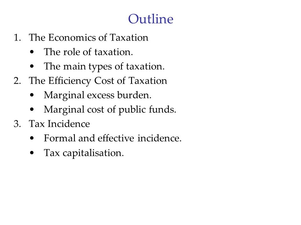 Outline 1.The Economics of Taxation The role of taxation. The main types of taxation. 2.The Efficiency Cost of Taxation Marginal excess burden. Margin