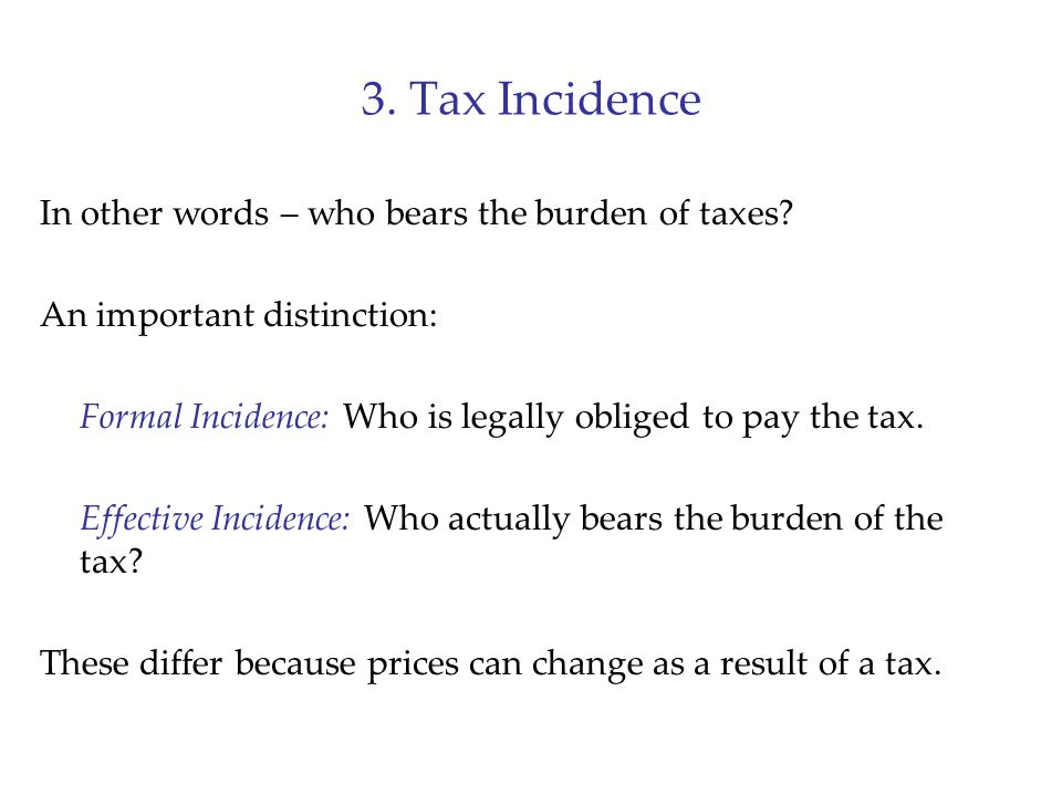 3. Tax Incidence In other words – who bears the burden of taxes? An important distinction: Formal Incidence: Who is legally obliged to pay the tax. Ef