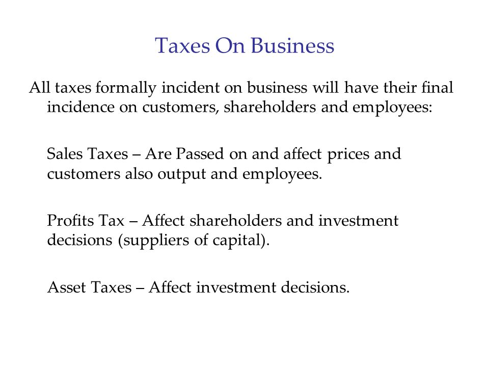 Taxes On Business All taxes formally incident on business will have their final incidence on customers, shareholders and employees: Sales Taxes – Are