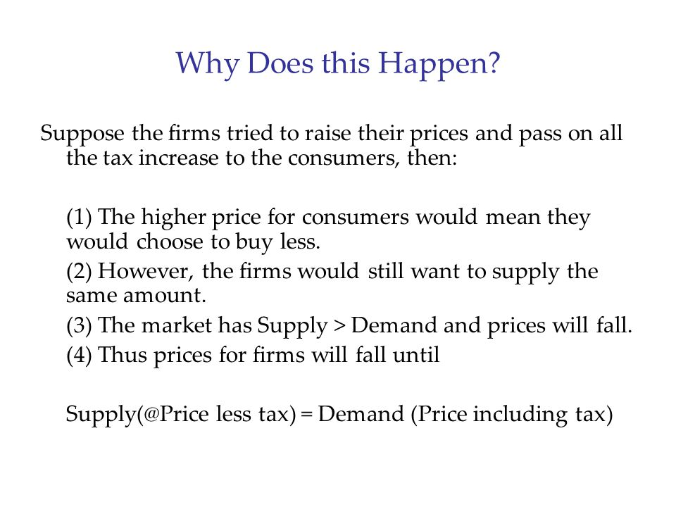 Why Does this Happen? Suppose the firms tried to raise their prices and pass on all the tax increase to the consumers, then: (1) The higher price for