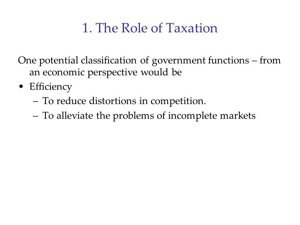 1. The Role of Taxation One potential classification of government functions – from an economic perspective would be Efficiency –To reduce distortions