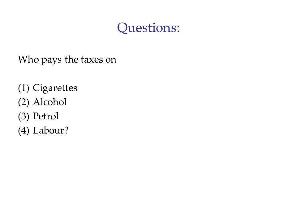 Questions: Who pays the taxes on (1)Cigarettes (2)Alcohol (3)Petrol (4)Labour?