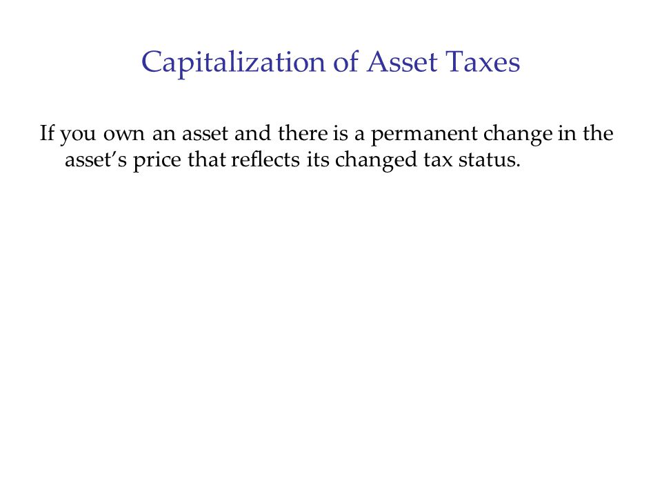 Capitalization of Asset Taxes If you own an asset and there is a permanent change in the asset's price that reflects its changed tax status.
