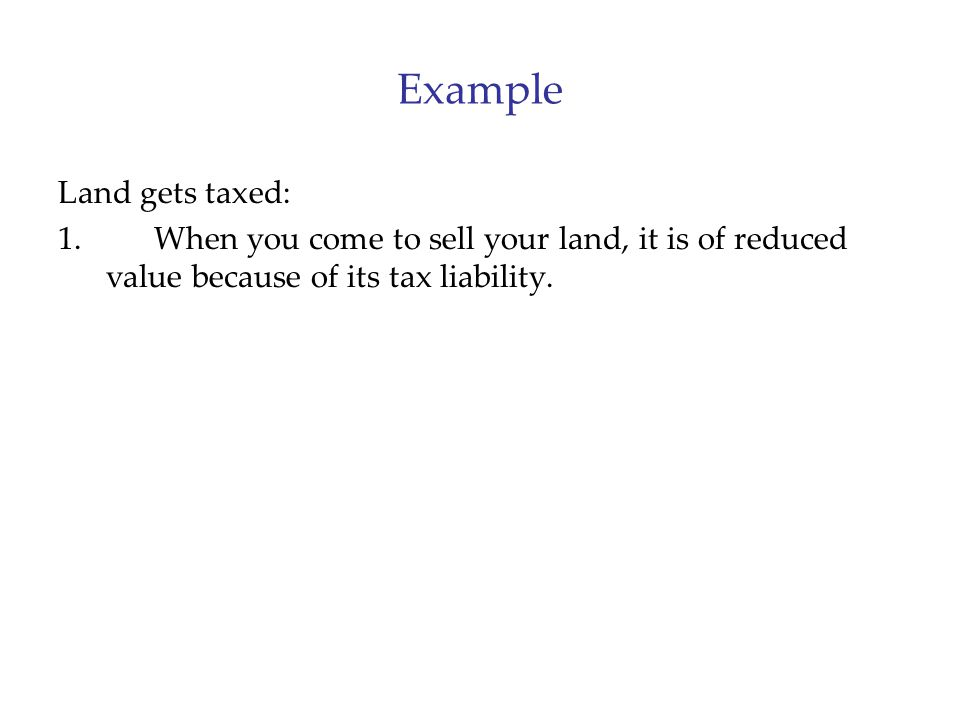 Example Land gets taxed: 1.When you come to sell your land, it is of reduced value because of its tax liability.