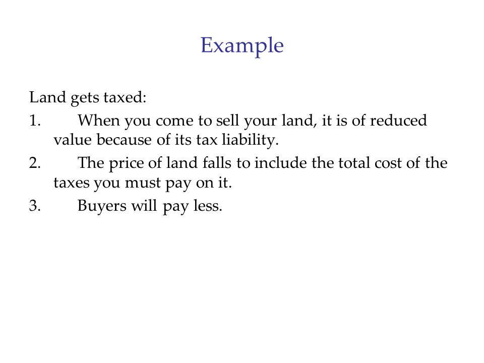 Example Land gets taxed: 1.When you come to sell your land, it is of reduced value because of its tax liability. 2.The price of land falls to include