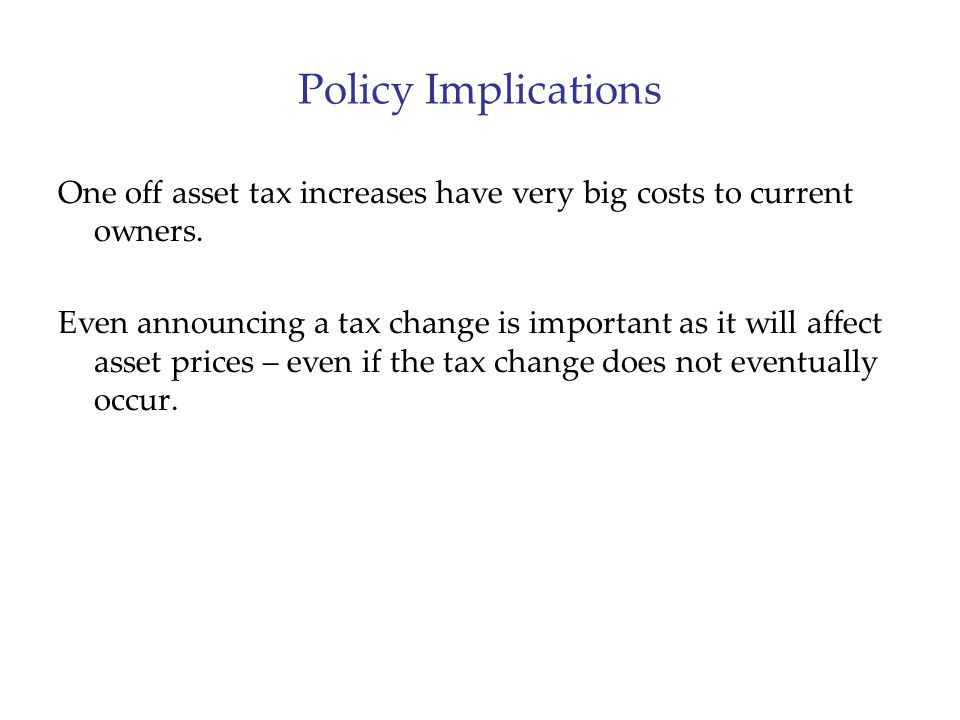 Policy Implications One off asset tax increases have very big costs to current owners. Even announcing a tax change is important as it will affect ass