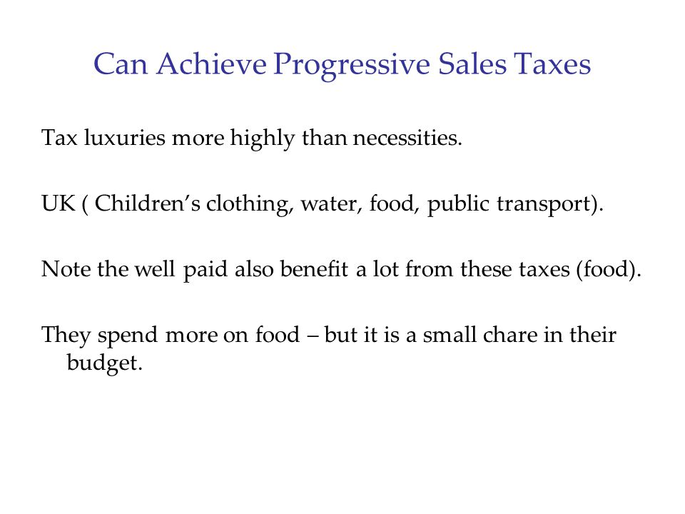 Can Achieve Progressive Sales Taxes Tax luxuries more highly than necessities. UK ( Children's clothing, water, food, public transport). Note the well