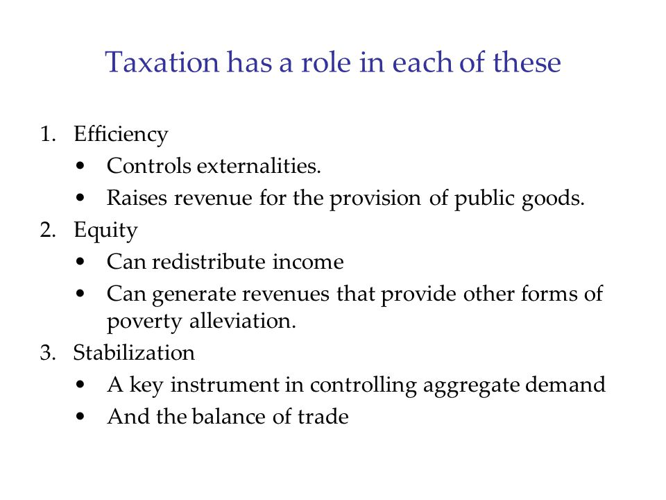 Taxation has a role in each of these 1.Efficiency Controls externalities. Raises revenue for the provision of public goods. 2.Equity Can redistribute