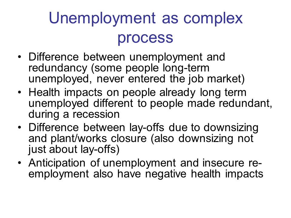 Unemployment as complex process Difference between unemployment and redundancy (some people long-term unemployed, never entered the job market) Health impacts on people already long term unemployed different to people made redundant, during a recession Difference between lay-offs due to downsizing and plant/works closure (also downsizing not just about lay-offs) Anticipation of unemployment and insecure re- employment also have negative health impacts