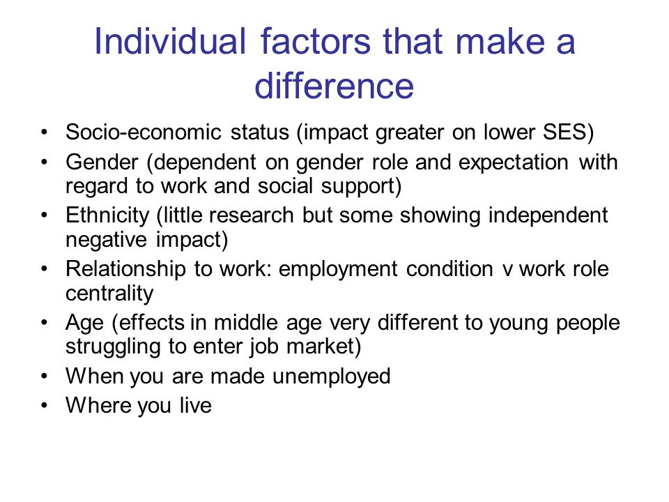 Individual factors that make a difference Socio-economic status (impact greater on lower SES) Gender (dependent on gender role and expectation with regard to work and social support) Ethnicity (little research but some showing independent negative impact) Relationship to work: employment condition v work role centrality Age (effects in middle age very different to young people struggling to enter job market) When you are made unemployed Where you live