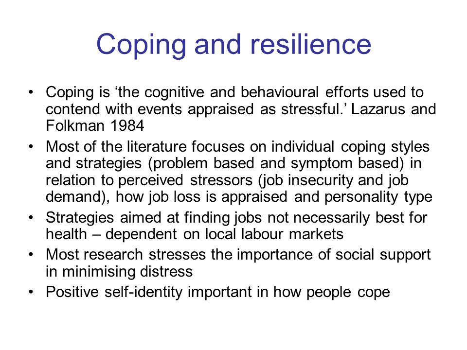Coping and resilience Coping is 'the cognitive and behavioural efforts used to contend with events appraised as stressful.' Lazarus and Folkman 1984 Most of the literature focuses on individual coping styles and strategies (problem based and symptom based) in relation to perceived stressors (job insecurity and job demand), how job loss is appraised and personality type Strategies aimed at finding jobs not necessarily best for health – dependent on local labour markets Most research stresses the importance of social support in minimising distress Positive self-identity important in how people cope