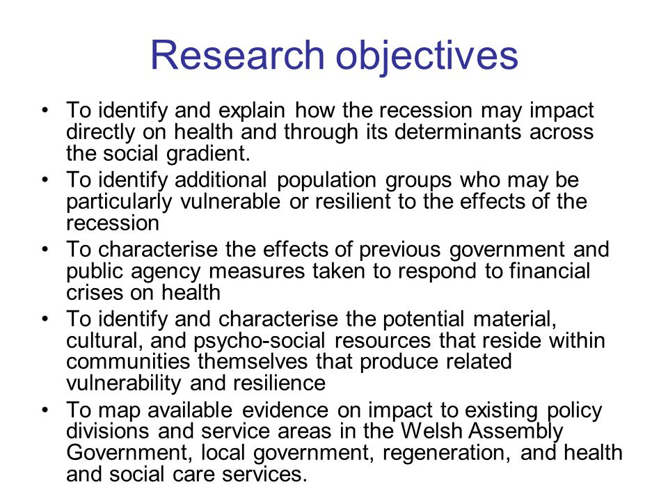 Research objectives To identify and explain how the recession may impact directly on health and through its determinants across the social gradient.
