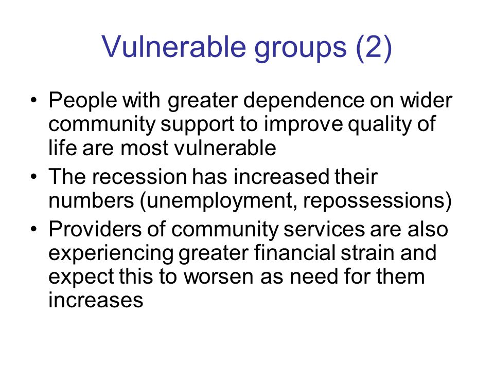 Vulnerable groups (2) People with greater dependence on wider community support to improve quality of life are most vulnerable The recession has increased their numbers (unemployment, repossessions) Providers of community services are also experiencing greater financial strain and expect this to worsen as need for them increases