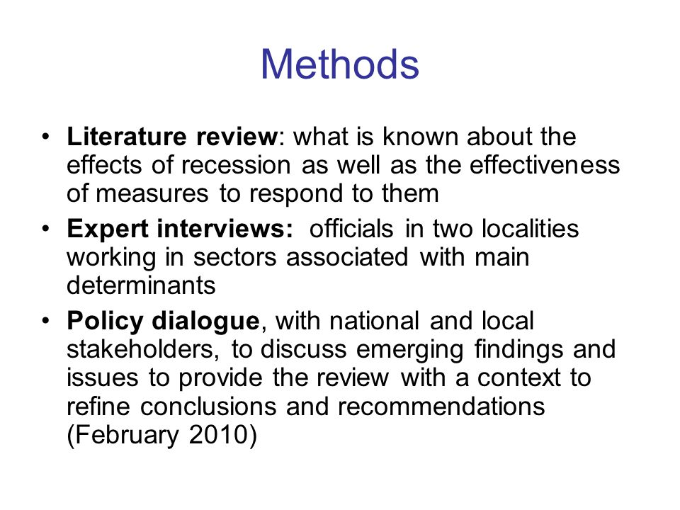 Methods Literature review: what is known about the effects of recession as well as the effectiveness of measures to respond to them Expert interviews: officials in two localities working in sectors associated with main determinants Policy dialogue, with national and local stakeholders, to discuss emerging findings and issues to provide the review with a context to refine conclusions and recommendations (February 2010)
