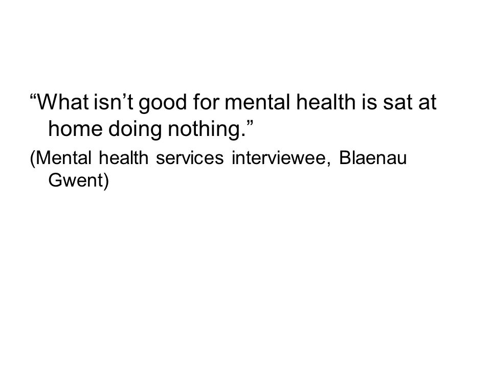 What isn't good for mental health is sat at home doing nothing. (Mental health services interviewee, Blaenau Gwent)
