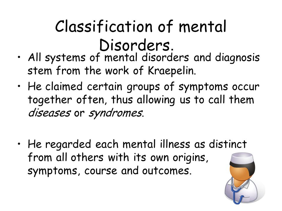 Classification of mental Disorders. All systems of mental disorders and diagnosis stem from the work of Kraepelin. He claimed certain groups of sympto