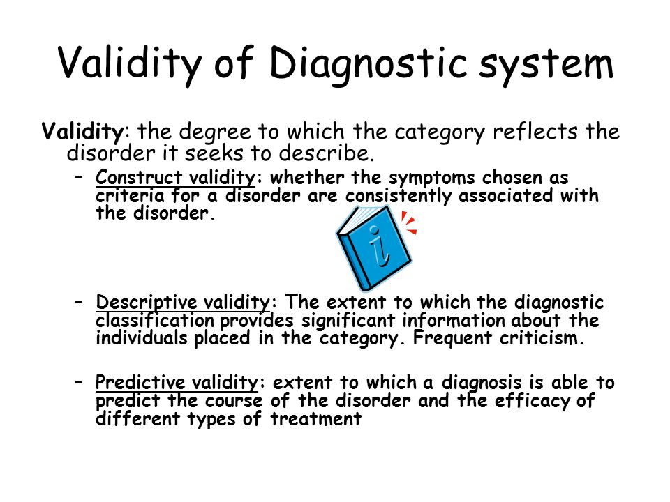 Validity of Diagnostic system Validity: the degree to which the category reflects the disorder it seeks to describe. –Construct validity: whether the