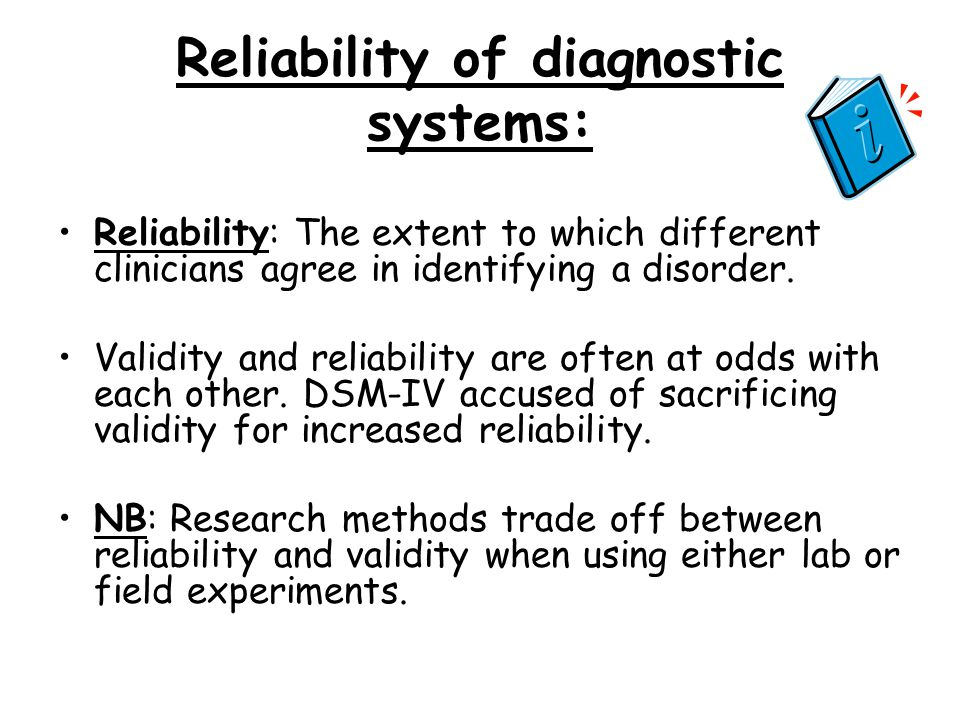 Reliability of diagnostic systems: Reliability: The extent to which different clinicians agree in identifying a disorder. Validity and reliability are